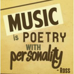 Music is poetry with personality -Ross