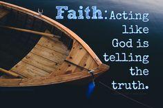 Faith: Acting like God is telling the truth.