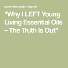 """""""Why I LEFT Young Living Essential Oils – The Truth Is Out"""""""