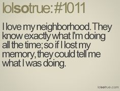 neighborhood ... Unfortunately soooooooooooo true ...well at least for the one across the street....