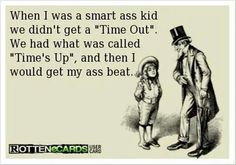This is SO true...wish it was still like that with more parents to be honest. I know i came out just fine.