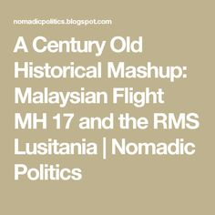 A Century Old Historical Mashup: Malaysian Flight MH 17 and the RMS Lusitania   | Nomadic Politics