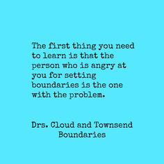 """The person who is angry at you for setting boundaries is the one with the problem."" Boundaries, by Drs. Cloud and Townsend"
