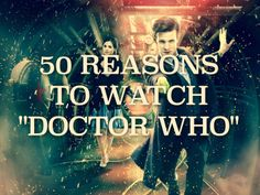 "50 Reasons To Watch ""Doctor Who"" . As if anyone needed 50."