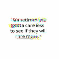 Reverse Psychology or simply don't care and it doesn't matter whether they end up caring or not.