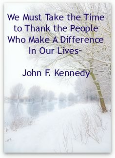 """""""We must take the time to thank the people who make a difference in our lives""""                          ~John F. Kennedy"""