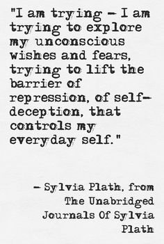 """""""I am trying - I am trying to explore unconscious wishes and fears.trying to lift the barrier of repression, of self-deception, that controls my everyday self."""" -Sylvia Plath"""