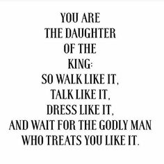 You are the daughter of a king, so walk like it, talk like it, dress like it. And wait for the godly man who treats you like it. Life Quotes Love, Quotes About God, Faith Quotes, Bible Quotes, Quotes To Live By, Me Quotes, Qoutes, Godly Men Quotes, Woman Quotes
