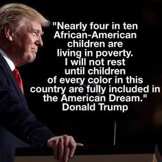 """Nearly four in ten African-American children are living in poverty.  I will not rest until children of every color in this country are fully included in the American Dream.""  Donald Trump"