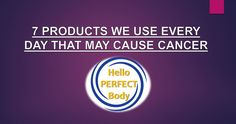 7 Products We Use Every Day That May Cause Cancer   Hello Perfect Body