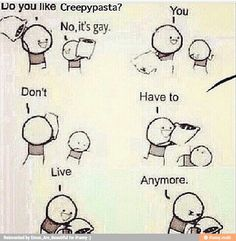 HOW IS CREEPYPASTA GAY!?!?! GO TO SLEEP WHOEVER SAID CREEPYPASTA IS GAY, YOU SHOULDN'T HAVE DONE THAT!!!
