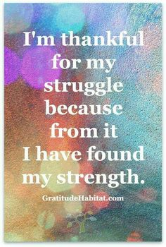 I am thankful for my struggle because from it I have found my strength.