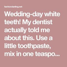 Wedding-day white teeth! My dentist actually told me about this. Use a little toothpaste, mix in one teaspoon baking soda plus one teaspoon of hydrogen peroxide, half a teaspoon water. Thoroughly mix then brush your teeth for two minutes. Remember to do it once a week until you have reached the results you want. Once your teeth are good and white, limit yourself to using the whitening treatment once every month or two. - Fashion Darling