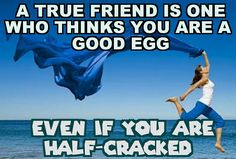 A true friend is one who thinks you're  a good egg   Even if you are HALF-CRACKED