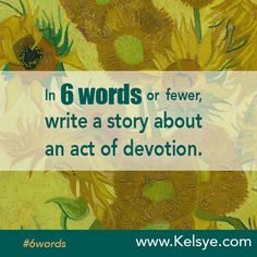 Writing prompt: In SIX WORDS or fewer, write a story about a an act of devotion. Leave your story in the comments below. Tip: The first time you leave a comment on my blog I manually approve it before it goes live. After the first one, it's instant.