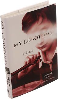 My Lobotomy: A Memoir. I just read this book. Very moving. Very sad. Howard Dully got a lobotomy when he was only 12 years old. Read about his brave and difficult struggle to have a life worth living.