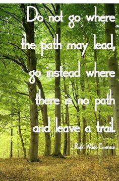 Do not go where the path may lead,go instead where there is no path and leave a trail.