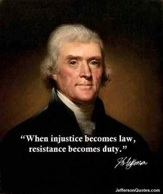 "Thomas Jefferson:  ""When injustice becomes law, resistance becomes duty.""  RESIST TRUMP"
