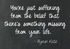 You're just suffering from the belief that there's something missing from your life. Byron Katie   This quote courtesy of @Pinstamatic (http://pinstamatic.com)