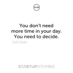 You don't need more time in your day. You need to decide. - Seth Godin