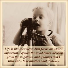 Life is like a camera. Just focus on what's important, capture the good times, develop from the negatives, and if things don't turn out – take another shot. Good Advice For Life, Good Life Quotes, Great Quotes, Quotes To Live By, Sensible Quotes, Positive Life, Positive Quotes, Motivational Quotes, Funny Quotes