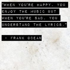 """When you're happy, you enjoy the music but when you're sad, you understand the lyrics."" - Music quote by Frank Ocean"