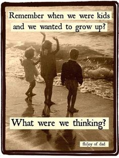 Remember when we were kids and we wanted to grow up?  What were we thinking?