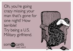Oh, youre going crazy missing your man thats gone for one night? How terrible! Try being a U.S. Military girlfriend.