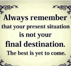 Always remember, that your present situation is not your final destination. The best is yet to come.