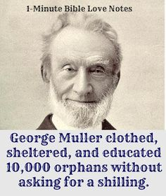 George Muller showed incredible faith and trust in God. Without any wealth of his own, he prayed and received enough to raise more than 10,000 orphans during his humble lifetime. Incredible what we can do when we truly trust the Lord and seek to do His will.