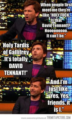"Note to self: If I ever meet David in the future, say ""Holy Tardis of Gallifrey it's totally David Tennant!"" That's brilliant! Haha"