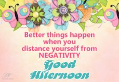 Good Afternoon – Distance Yourself From Negativity Good Morning Greeting Cards, Good Morning Greetings, Good Afternoon Quotes, Afternoon Delight, Wishes Images, E Cards, Distance, Inspirational Quotes, Wisdom
