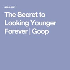 The Secret to Looking Younger Forever | Goop
