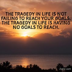 The tragedy in life is not failing to reach your goals.  The tragedy in life is having no goals to reach.