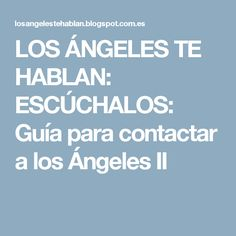 LOS ÁNGELES TE HABLAN: ESCÚCHALOS: Guía para contactar a los Ángeles II