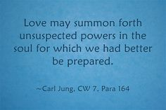 Love may summon forth unsuspected powers in the soul for which we had better be prepared.