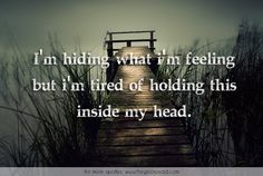 I'm hiding what I'm feeling but I'm tired of holding this inside my head.  #feeling #head #hiding #holding #inside #quotes #tired