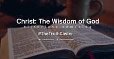 """Why is our Lord Jesus Christ called the Wisdom of God?  Let us analyze and learn from the Scriptures itself, as Bro. Eli discusses the biblical answer through his blog, """"Christ: The Wisdom of God.""""  Click here to read:  http://www.elisoriano.com/blog/christ-the-wisdom-of-god/  #TheTruthCaster"""