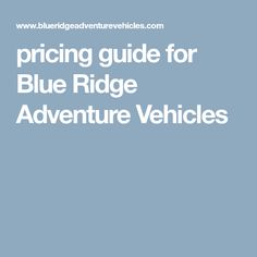 A Pricing Guide For Blue Ridge Adventure Vehicles And The Features Available With Your Custom Van Conversion These Are An Approximation Of Cost Not