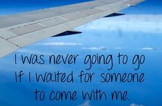 I was never going to go if I waited for someone to go with me