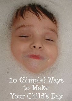 "10 Simple Ways to Make Your Child's Day- Reminding myself to slow down, look at the world through the eyes of my child, and say ""yes"" more often!"