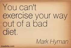 """You can't exercise your way out of a bad diet! In ONE little sentence, the main problem [especially] we women face with weight control, is laid out. HOW many times I've said this to my husband: """"I can work out every single day of the week and not fit the jeans I want to fit; but if I tweak my diet for a week (EVEN if I don't exercise at ALL), I drop one size JUST like that!!""""  *Work out for your health, not your weight"""