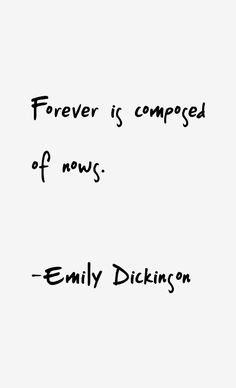 forever is composed of nows.