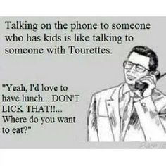 """Talking on the phone to someone who has kids is like talking to someone with Tourette's. """" Yeah, I'd love to have lunch... DONT LICK THAT!!... Where do you want to eat? """""""
