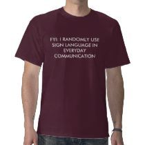 FYI: I RANDOMLY USE SIGN LANGUAGE IN EVERYDAY C... T SHIRTS by RunChick87