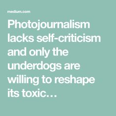 Photojournalism lacks self-criticism and only the underdogs are willing to reshape its toxic…