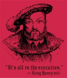 It's All in the Execution T-Shirt. Gotta love Henry VIII. Hilarious! At least to a history nerd. Headlineshirts.net  Lots of funny shirts to be had.