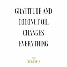 Gratitude and coconut oil changes everything  Coco Calla. Coconut oil quotes. Healthy Habits. Be grateful.