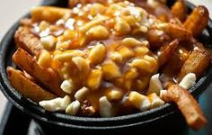 Poutine - (pronounced poo-TEEN) French fries served with cheese curds, and covered in gravy. Originated in Quebec but now prevalent across Canada.(Awesome delicious heart attack in a bowl. You aren't Canadian until you've played some hockey and stopped for some poutine and beer.)..yum!