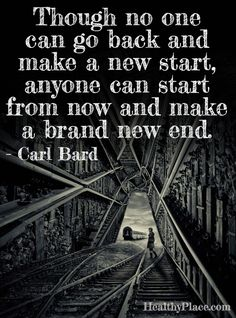 Quote on addictions: Though no one can go back and make a new start, anyone can start from now and make a brand new end.   www.HealthyPlace.com
